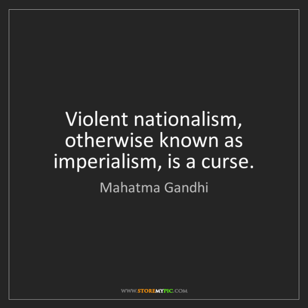 Mahatma Gandhi: Violent nationalism, otherwise known as imperialism,...