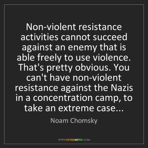Noam Chomsky: Non-violent resistance activities cannot succeed against...