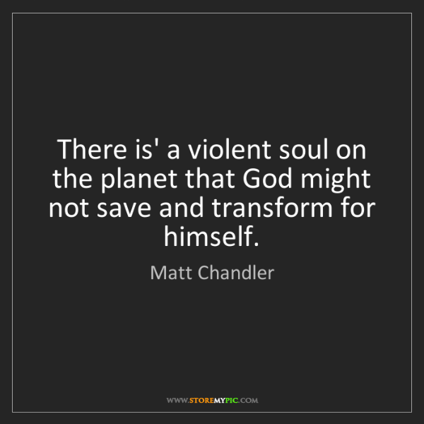 Matt    Chandler: There is' a violent soul on the planet that God might...