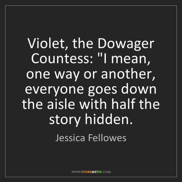 "Jessica Fellowes: Violet, the Dowager Countess: ""I mean, one way or another,..."