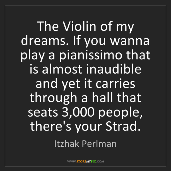 Itzhak Perlman: The Violin of my dreams. If you wanna play a pianissimo...