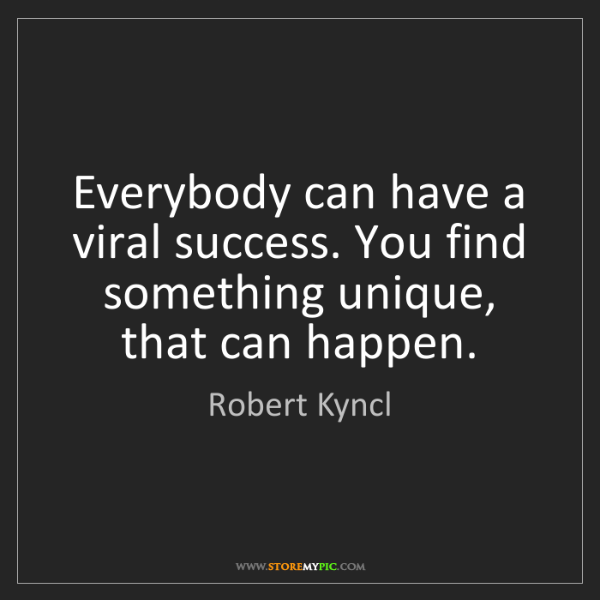 Robert Kyncl: Everybody can have a viral success. You find something...