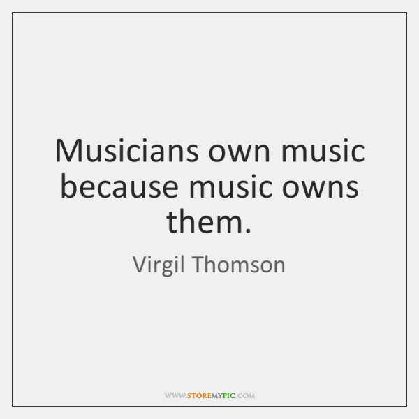 Musicians own music because music owns them.