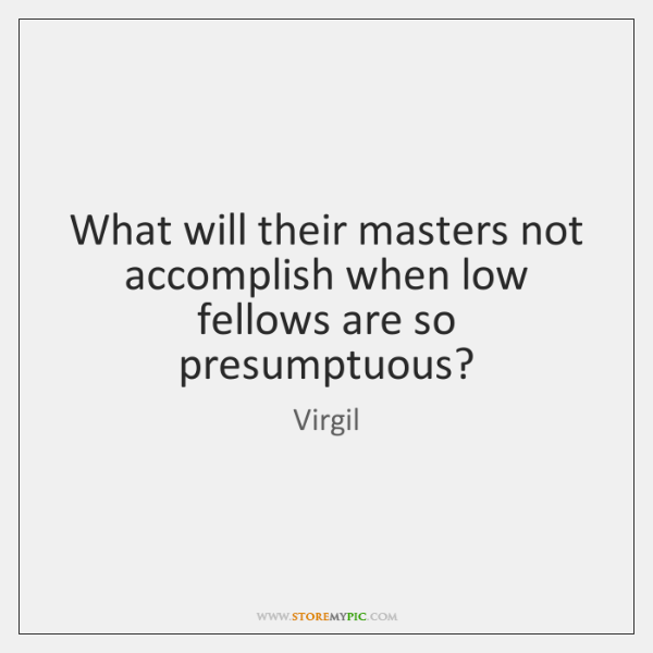 What will their masters not accomplish when low fellows are so presumptuous?