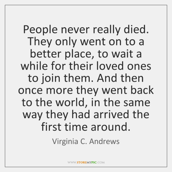 People never really died. They only went on to a better place, ...