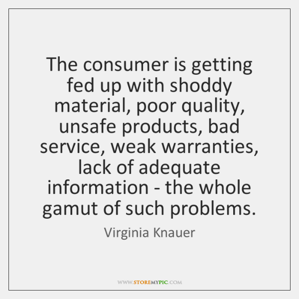 The consumer is getting fed up with shoddy material, poor quality, unsafe ...