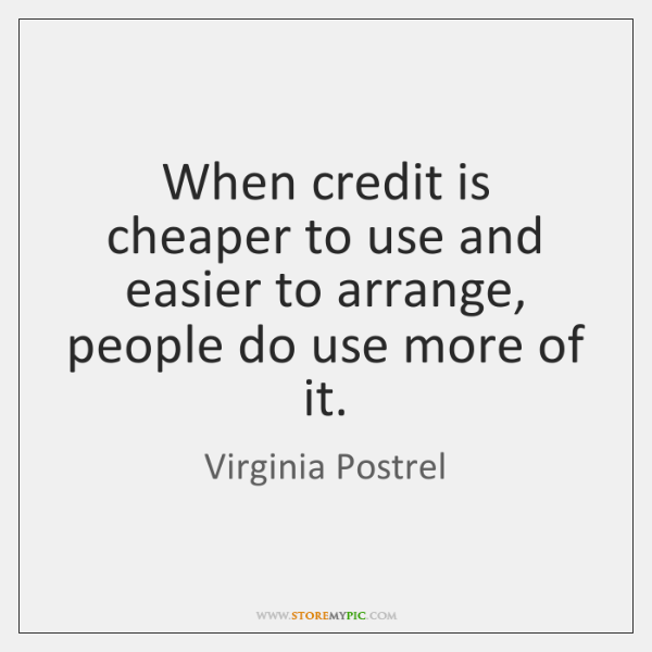 When credit is cheaper to use and easier to arrange, people do ...