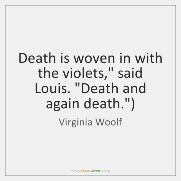 "Death is woven in with the violets,"" said Louis. ""Death and again ..."