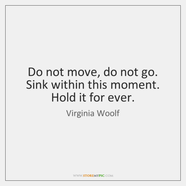 Do not move, do not go. Sink within this moment. Hold it ...