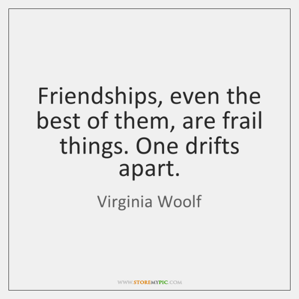 Friendships, even the best of them, are frail things. One drifts apart.