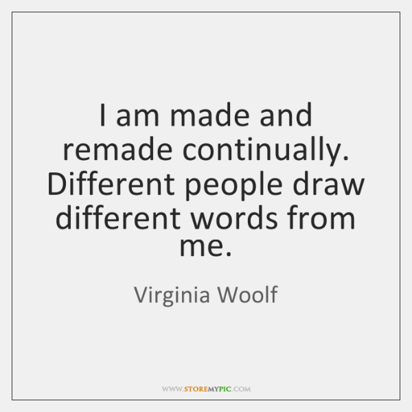 I am made and remade continually. Different people draw different words from ...