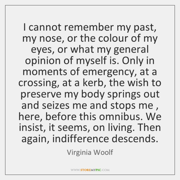I cannot remember my past, my nose, or the colour of my ...