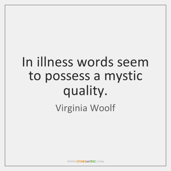 In illness words seem to possess a mystic quality.