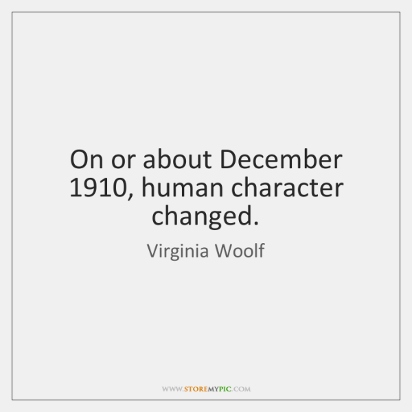 On or about December 1910, human character changed.