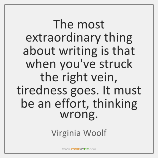 The most extraordinary thing about writing is that when you've struck the ...