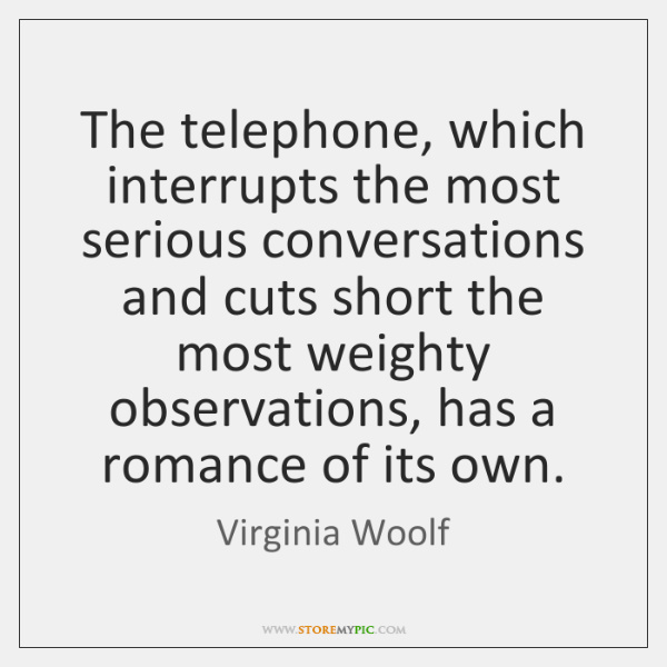 The telephone, which interrupts the most serious conversations and cuts short the ...