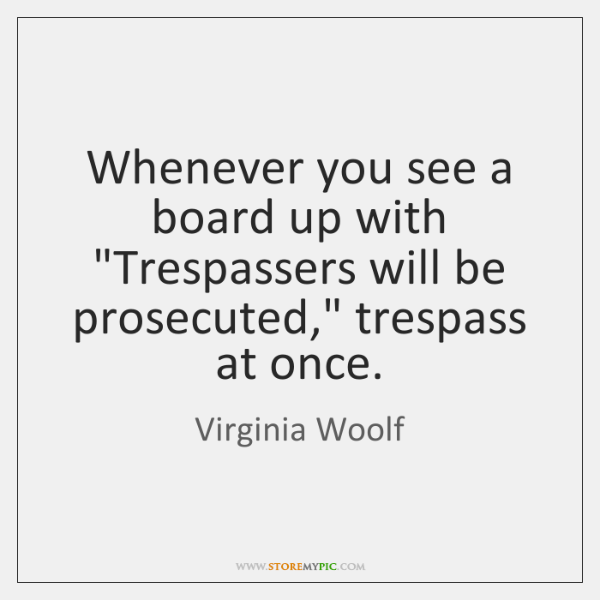 "Whenever you see a board up with ""Trespassers will be prosecuted,"" trespass ..."