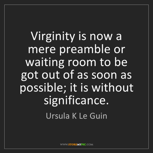 Ursula K Le Guin: Virginity is now a mere preamble or waiting room to be...