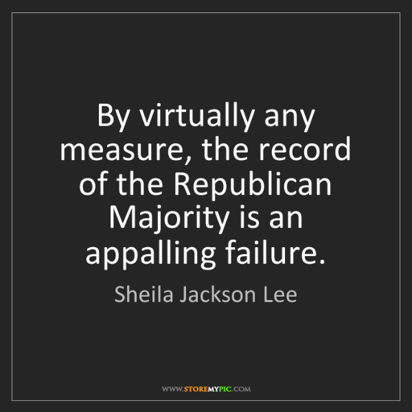 Sheila Jackson Lee: By virtually any measure, the record of the Republican...
