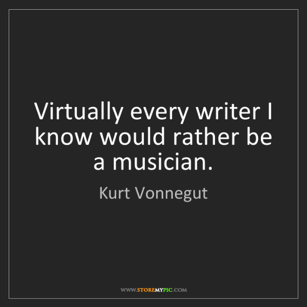 Kurt Vonnegut: Virtually every writer I know would rather be a musician.