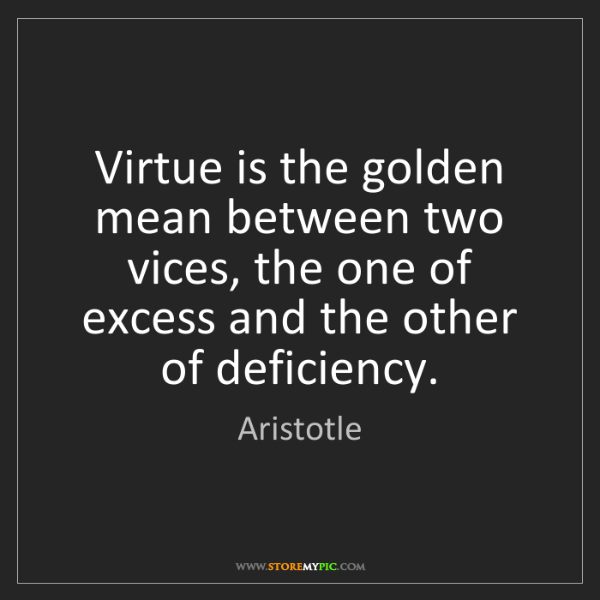 Aristotle: Virtue is the golden mean between two vices, the one...