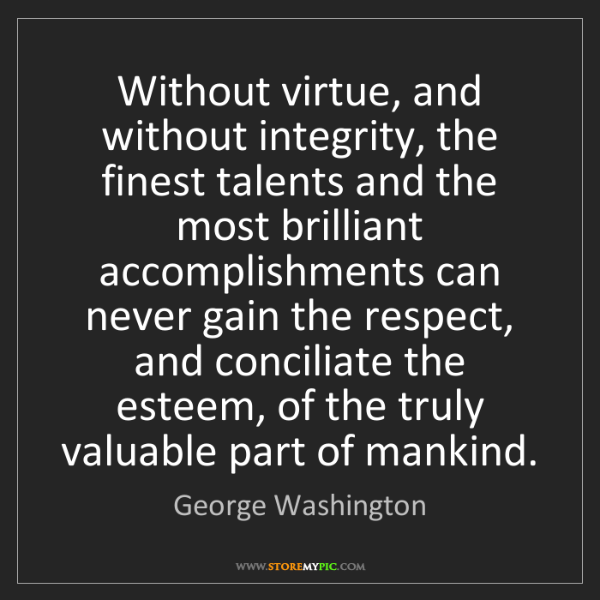George Washington: Without virtue, and without integrity, the finest talents...