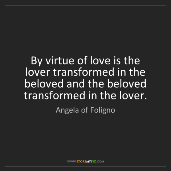 Angela of Foligno: By virtue of love is the lover transformed in the beloved...