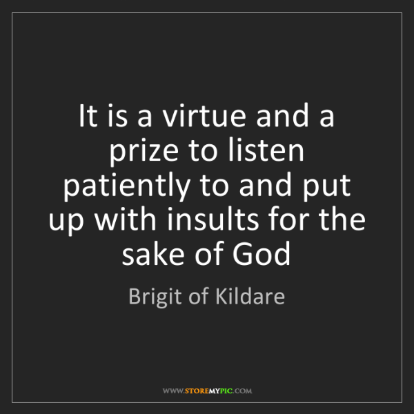 Brigit of Kildare: It is a virtue and a prize to listen patiently to and...