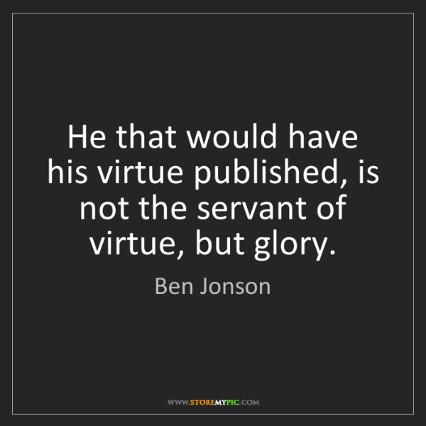 Ben Jonson: He that would have his virtue published, is not the servant...