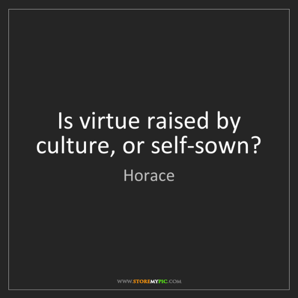 Horace: Is virtue raised by culture, or self-sown?