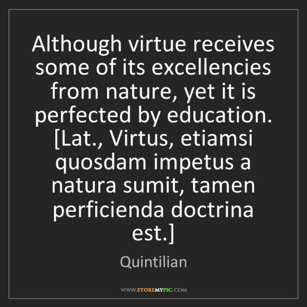 Quintilian: Although virtue receives some of its excellencies from...