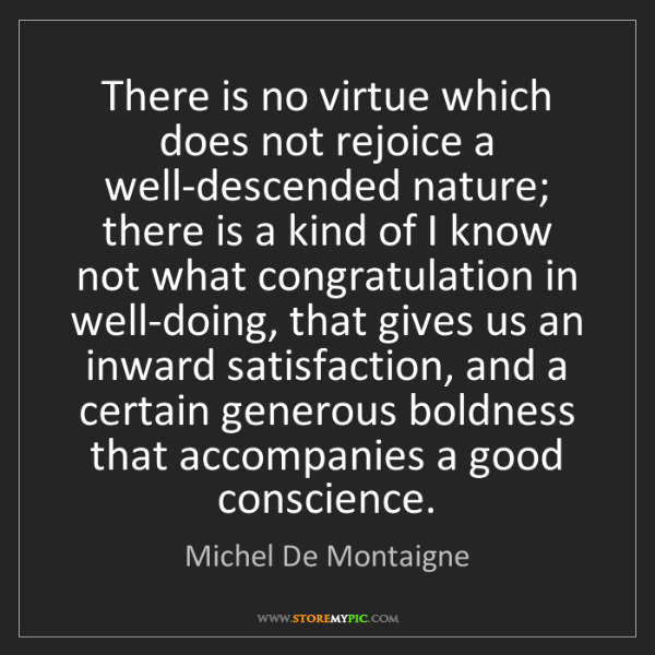 Michel De Montaigne: There is no virtue which does not rejoice a well-descended...