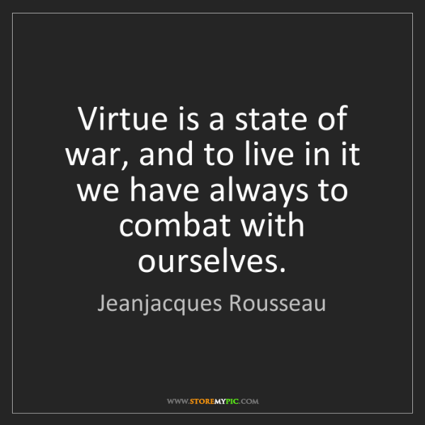 Jeanjacques Rousseau: Virtue is a state of war, and to live in it we have always...