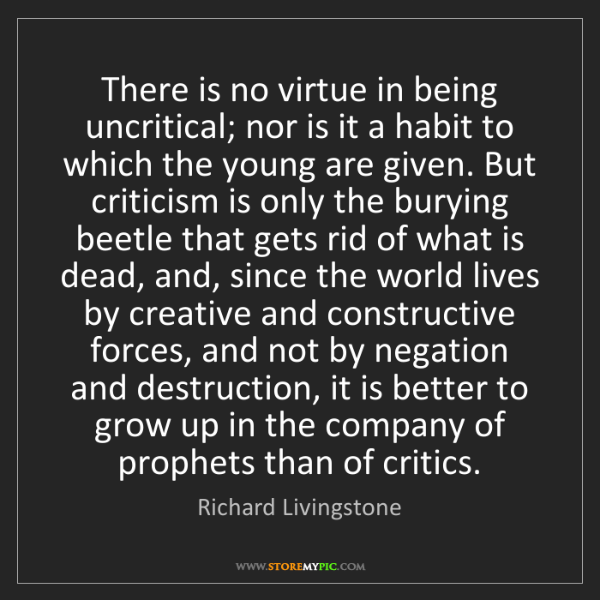 Richard Livingstone: There is no virtue in being uncritical; nor is it a habit...