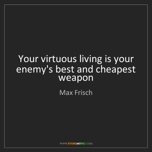 Max Frisch: Your virtuous living is your enemy's best and cheapest...