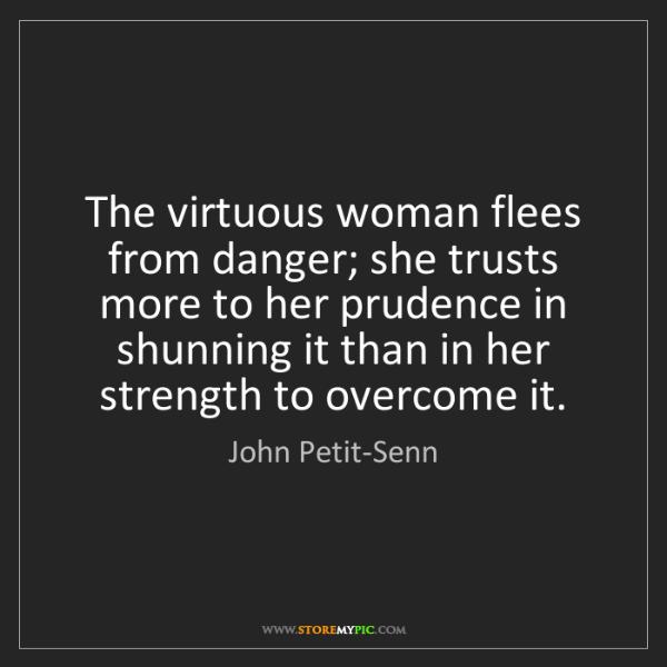 John Petit-Senn: The virtuous woman flees from danger; she trusts more...