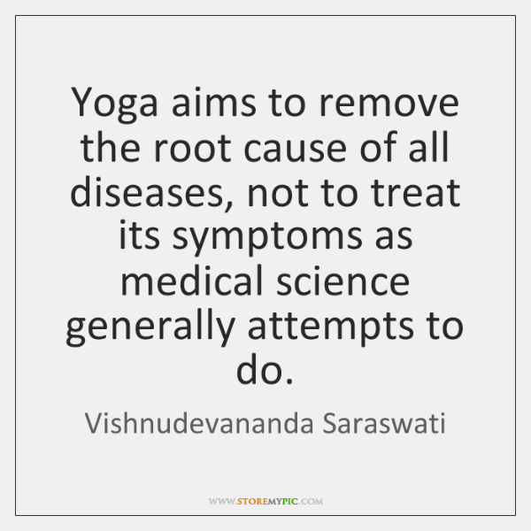 Yoga aims to remove the root cause of all diseases, not to ...