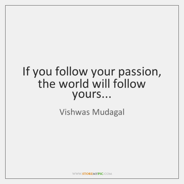 If you follow your passion, the world will follow yours...