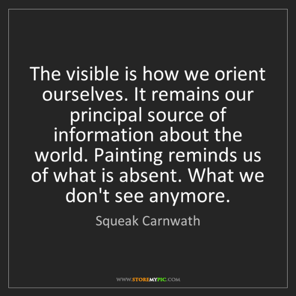 Squeak Carnwath: The visible is how we orient ourselves. It remains our...