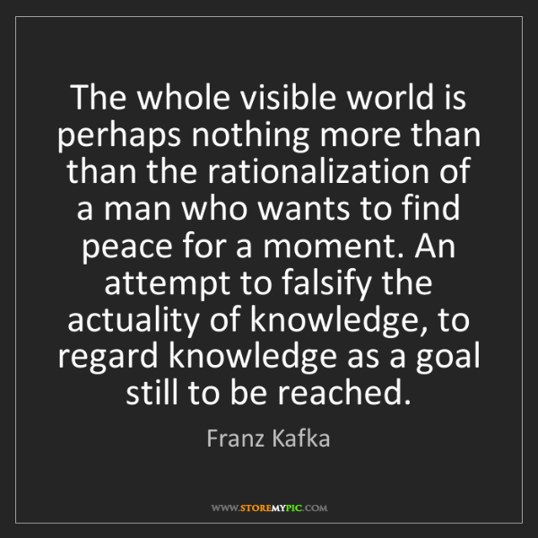 Franz Kafka: The whole visible world is perhaps nothing more than...