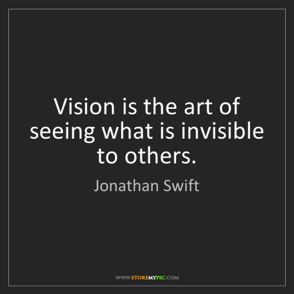 Jonathan Swift: Vision is the art of seeing what is invisible to others.