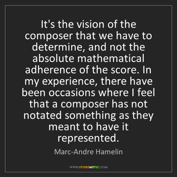 Marc-Andre Hamelin: It's the vision of the composer that we have to determine,...