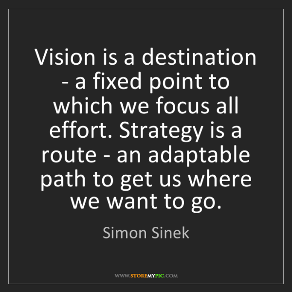 Simon Sinek: Vision is a destination - a fixed point to which we focus...
