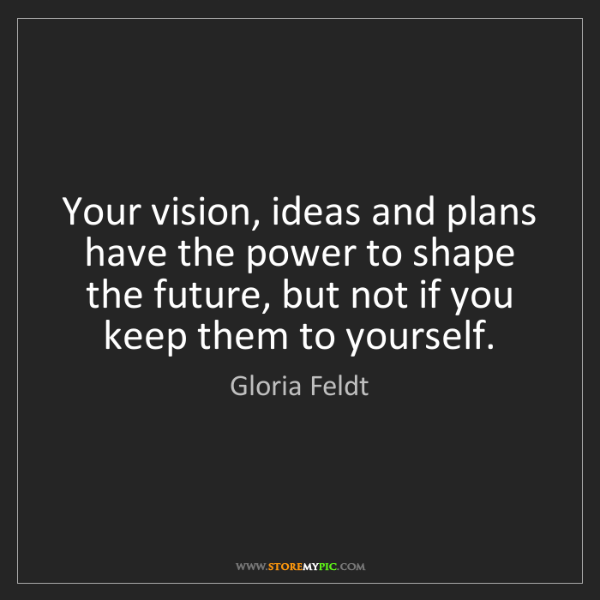 Gloria Feldt: Your vision, ideas and plans have the power to shape...