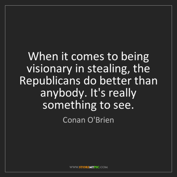 Conan O'Brien: When it comes to being visionary in stealing, the Republicans...