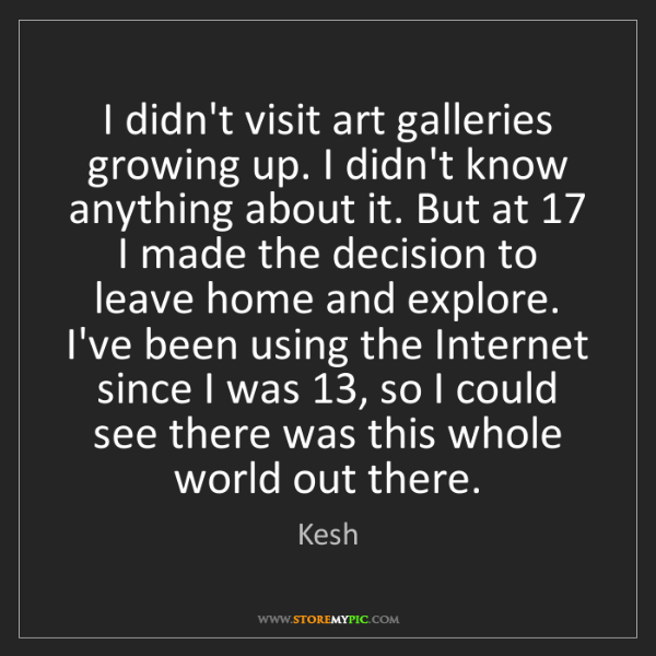 Kesh: I didn't visit art galleries growing up. I didn't know...