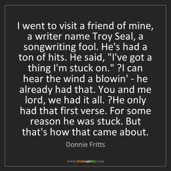 Donnie Fritts: I went to visit a friend of mine, a writer name Troy...