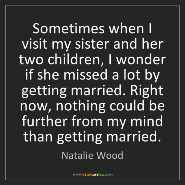 Natalie Wood: Sometimes when I visit my sister and her two children,...