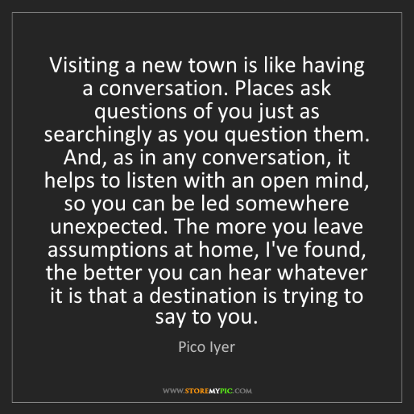 Pico Iyer: Visiting a new town is like having a conversation. Places...