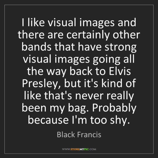 Black Francis: I like visual images and there are certainly other bands...